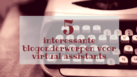 5 interessante blogonderwerpen voor virtual assistants