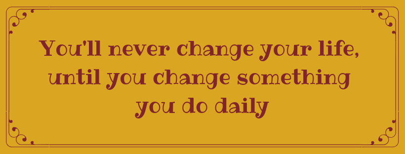 You'll never change your life, until you change something you do daily