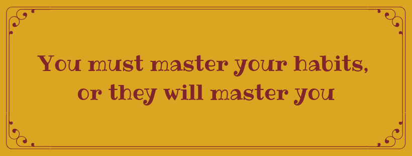 You must master your habits, or they will master you
