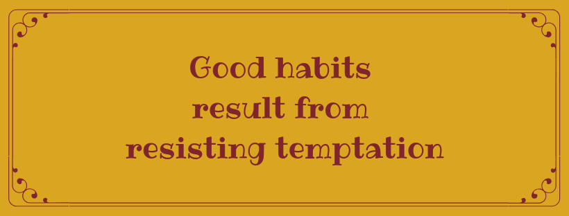 Good habits result from resisting temptation