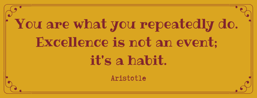 Your are what you repeatedly do. Excellence is not an event; it's a habit. Aristotle